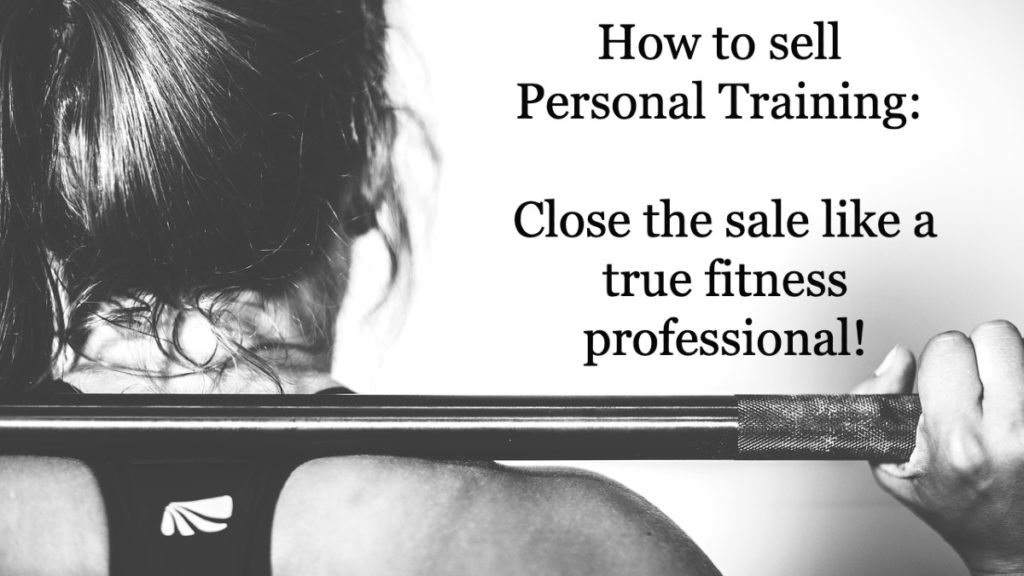 How to sell Personal Training (sales strategy step seven): Close the sale like a true fitness professional!