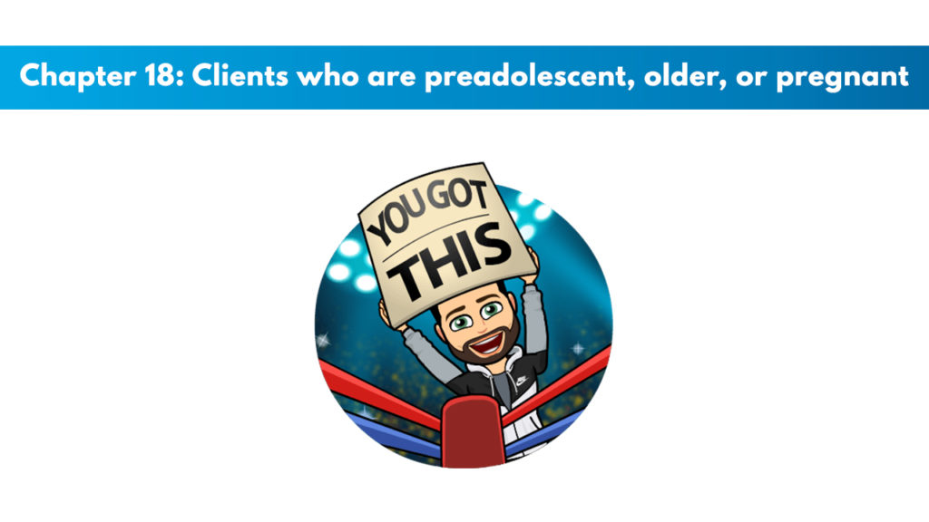 Chapter 18 – Clients Who Are Preadolescent, Older, or Pregnant