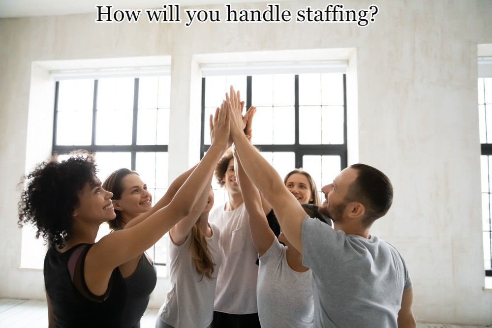 How will you handle staffing?