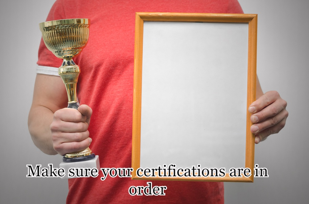Make sure your certifications are in order