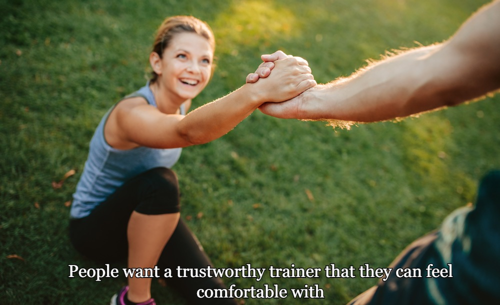 People want a trustworthy trainer that they can feel comfortable with