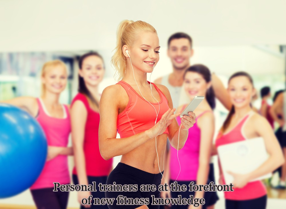 Personal trainers are at the forefront of new fitness knowledge