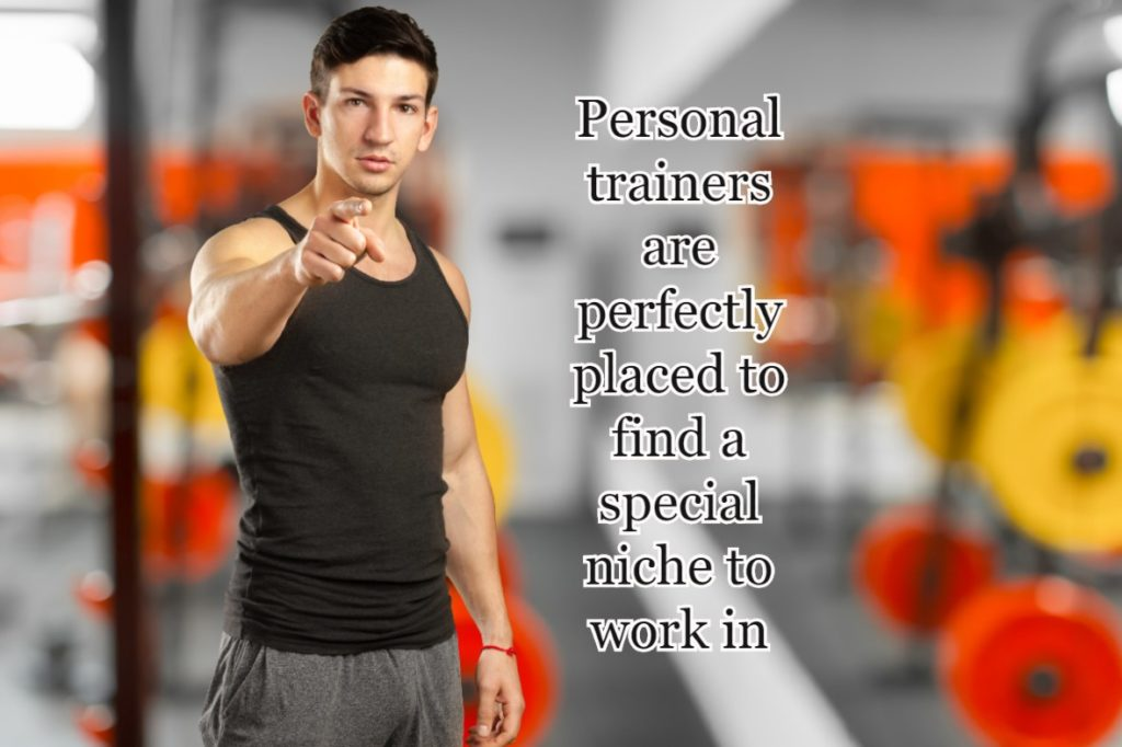 Personal trainers are perfectly placed to find a special niche to work in
