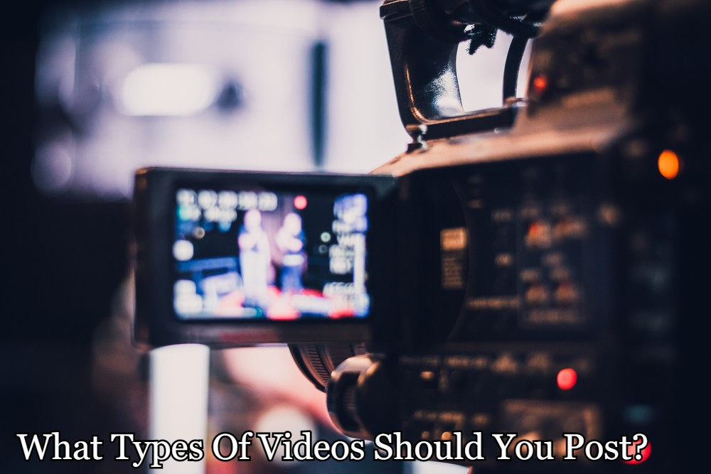 What Types Of Videos Should You Post?